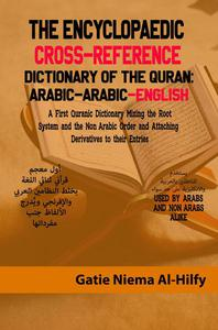 The Encyclopaedic Cross-Reference Dictionary of the Quran :Arabic Arabic English :A First Quranic Dictionary Mixing The Root System and the Non-Arabic Order and Attaching Derivatives
