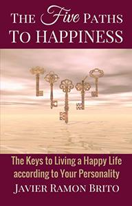 The Five Paths to Happiness: The Keys to Living a Happy Life According to Your Personality