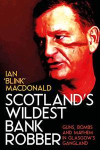 Scotland's Wildest Bank Robber: Guns, Bombs and Mayhem in Glasgow's Gangland