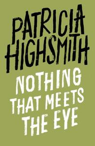 Nothing that Meets the Eye: The Uncollected Stories of Patricia Highsmith: A Virago Modern Classic