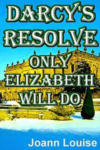 DARCY'S RESOLVE -  ONLY ELIZABETH WILL DO