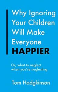 Why Ignoring Your Children Will Make Everyone Happier: Or, What to Neglect When You're Neglecting