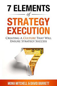 The 7 Elements of Strategy Execution: CREATING A CULTURE THAT WILL ENSURE STRATEGY SUCCESS