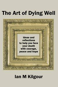 The Art of Dying Well: Ideas and reflections to help you face your death with courage, peace and hope