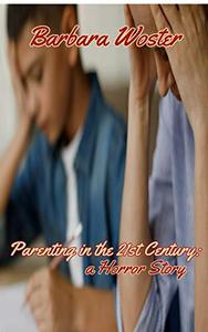 Parenting in the 21st Century: A Horror Story: A guide for surviving your children from birth until they fly the coop