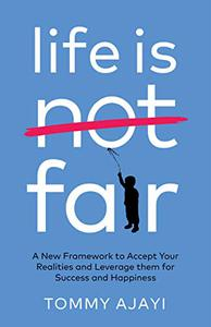 Life is Fair: A New Framework to Accept Your Realities and Leverage Them For Success and Happiness