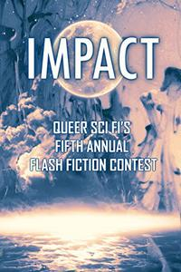 Impact: Queer Sci Fi's Fifth Annual Flash Fiction Contest