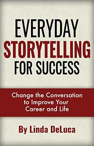 Everyday Storytelling for Success: Change the Conversation to Improve Your Career and Life