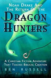 Noah Drake And The Return Of The Dragon Hunters: A Christian Fiction Adventure That Teaches Biblical Creation