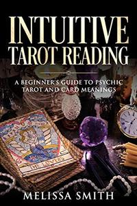 INTUITIVE TAROT READING: A Beginner's Guide to Psychic Tarot and Card Meanings