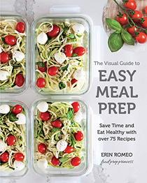 The Visual Guide to Easy Meal Prep:Save Time and Eat Healthy with over 75 Recipes