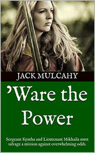 'Ware the Power: Sergeant Kyntha and Lieutenant Mikhaila must salvage a mission against overwhelming odds.