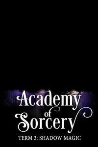 Academy of Sorcery: Term 3: Shadow Magic