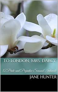 To London, Mrs. Darcy: A Pride and Prejudice Sensual Intimate