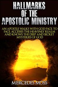 Hallmarks Of The Apostolic Ministry: An Apostle Walks With God Face To Face, Accesses The Heavenly Realm, And Knows The Deep And Secret Mysteries Of God