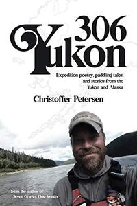 Yukon 306: Expedition poetry, paddling tales, and stories from the Yukon and Alaska