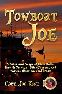 Towboat Joe: Stories and Songs of River Rats, Throttle Jockeys, Ditch Diggers, and Various Other Towboat Trash