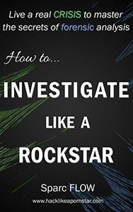 How to Investigate Like a Rockstar: Live a real crisis to master the secrets of forensic analysis