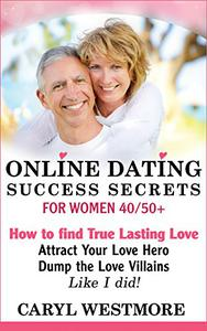 Online Dating Success Secrets for Women 40/50+: How to Find True Lasting Love - Attract Your Love Hero, Dump the Love Villains - Like I did!
