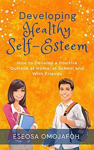 Developing Healthy Self-Esteem: How to Develop a Positive Outlook at Home, at School and With Friends
