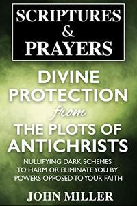 Divine Protection From The Plots of Antichrists: Nullifying Dark Schemes To Harm Or Eliminate You By Powers Opposed To Your Faith
