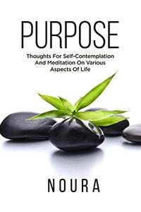 Purpose: Thoughts For Self-Contemplation And Meditation On Various Aspects Of Life