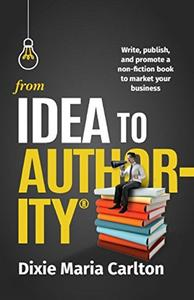 From Idea to Author-ity: Write, Publish, and Promote a Non-Fiction Book to Market Your Business