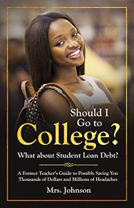Should I Go to College? What about Student Loan Debt?: A Former Teacher's Guide to Possibly Saving You Thousands of Dollars and Millions of Headaches