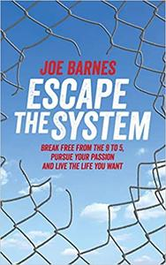 Escape The System: Break Free from the 9 to 5, Pursue your Passion and Live the Life you Want