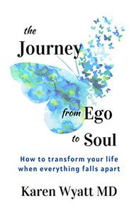 The Journey from Ego to Soul: How to Transform Your Life When Everything Falls Apart