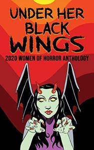 Under Her Black Wings: 2020 Women of Horror Anthology Volume One