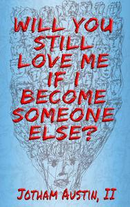 Will You Still Love Me If I Become Someone Else?