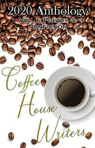 Coffee House Writers 2020 Anthology: Volume 1: Poetry & Nonfiction