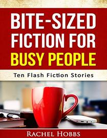 Bite-sized Fiction for Busy People - Ten Flash Fiction Stories