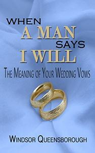 When A Man Says I Will: The Meaning of Your Wedding Vows