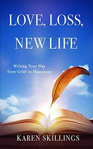 Love, Loss, New Life: Writing Your Way from Grief to Happiness