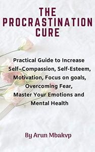 The Procrastination Cure: Practical Guide to Increase Self–Compassion, Self-Esteem, Motivation, Focus on goals, Overcoming Fear, Master Your Emotions and Mental Health.