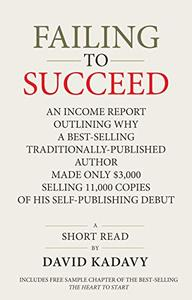 Failing to Succeed: An Income Report Outlining Why a Best-Selling Traditionally-Published Author Made Only $3,000 Selling 11,000 Copies of His Self-Publishing Debut