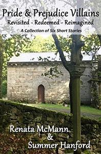 Pride & Prejudice Villains Revisited – Redeemed – Reimagined: A Collection of Six Pride and Prejudice Variation Short Stories