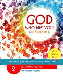 LESSONS IN THE WILDERNESS: GOD Who Are You? AND Who Am I?: Knowing and Experiencing God by His Hebrew Name