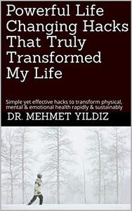 Powerful Life Changing Hacks That Truly Transformed My Life: Simple yet effective hacks to transform physical, mental & emotional health rapidly & sustainably