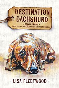 Destination Dachshund: A Travel Memoir: Three Months, Three Generations, & Sixty Dachshunds