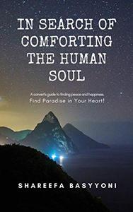 In Search of Comforting the Human Soul: A convert's guide to finding peace and happiness. Find Paradise in Your Heart!