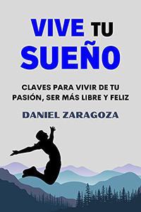 Vive tu sueño: Claves para vivir de tu pasión, ser más libre y feliz