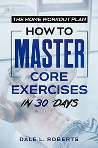 The Home Workout Plan: How to Master Core Exercises in 30 Days