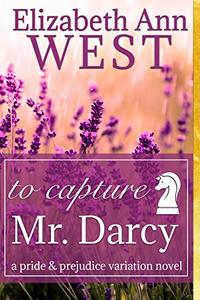 To Capture Mr. Darcy: A Pride and Prejudice Variation Novel