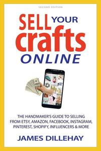 Sell Your Crafts Online; The Handmakers Guide to Selling from Etsy, Amazon, Facebook, Instagram, Pinterest, Shopify, Influencers and More