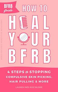 How to Heal Your BFRB: 4 Steps to Stopping Compulsive Skin Picking, Hair Pulling, and More