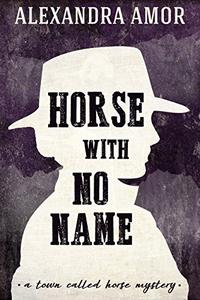 Horse With No Name: A Town Called Horse Historical Mystery
