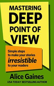Mastering Deep Point of View: Simple Steps to Make Your Stories Irresistible to Your Readers